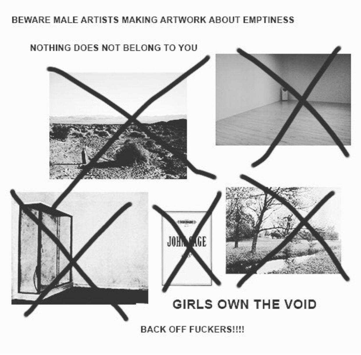 Kolaž sastavljen od 5 fotografija. Svaka je od njih prekrižena te im je pridodan natpis: BEWARE MALE ARTISTS MAKING ARTWORK ABOUT EMPTINESS/NOTHING DOES NOT BELONG TO YOU/GIRLS OWN THE VOID/ BACK OFF FUCKERS!!!!